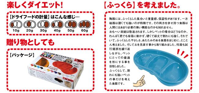 【楽しくダイエット!】[図]ドライフードの計量はこんな感じ…【贈り物としても】[図]化粧箱【「ふっくら」を考えました。】陶器には、ふっくらした風合いと重量感、保温性があります。一方磁器は薄くても強いのが特徴です。その両方を併せ持つ食器は人間にはあまり必要のない機能なのかもしれません。おも〜い茶碗は敬遠されます。しかしペットの場合はどうなのか、わんぱく君でも容易に動かず、硬くて頑丈で割れにも強く、それでいて、ふっくらとしたやさしさ、あたたかみのある食器をまじめに、とことん考えました。そして土を見直す事から取り組みました。何度も試行錯誤を繰り返しながら、ペットにとっての最適を形にすることを目指しました。ふっくらして、割れにも強いペットのことだけを考えた食器です。
