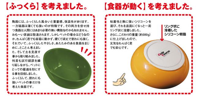 【「ふっくら」を考えました。】陶器には、ふっくらした風合いと重量感、保温性があります。一方磁器は薄くても強いのが特徴です。その両方を併せ持つ食器は人間にはあまり必要のない機能なのかもしれません。おも〜い茶碗は敬遠されます。しかしペットの場合はどうなのか、わんぱく君でも容易に動かず、硬くて頑丈で割れにも強く、それでいて、ふっくらしたやさしさ、あたたかみのある食器をまじめに、とことん考えました。そして土を見直す事から取り組みました。何度も試行錯誤を繰り返しながら、ペットにとっての最適を形にする事を目指しました。ふっくらして、割れにも強いペットの事だけを考えた食器です。【「食器が動く」を考えました。】粘着性と熱に強いシリコーンを選び、それを底面にぐるっと一周リング状に溶着しました。さらにこだわりの重量(約580g)に仕上げましたので、元気なわんぱく君でも安心です。